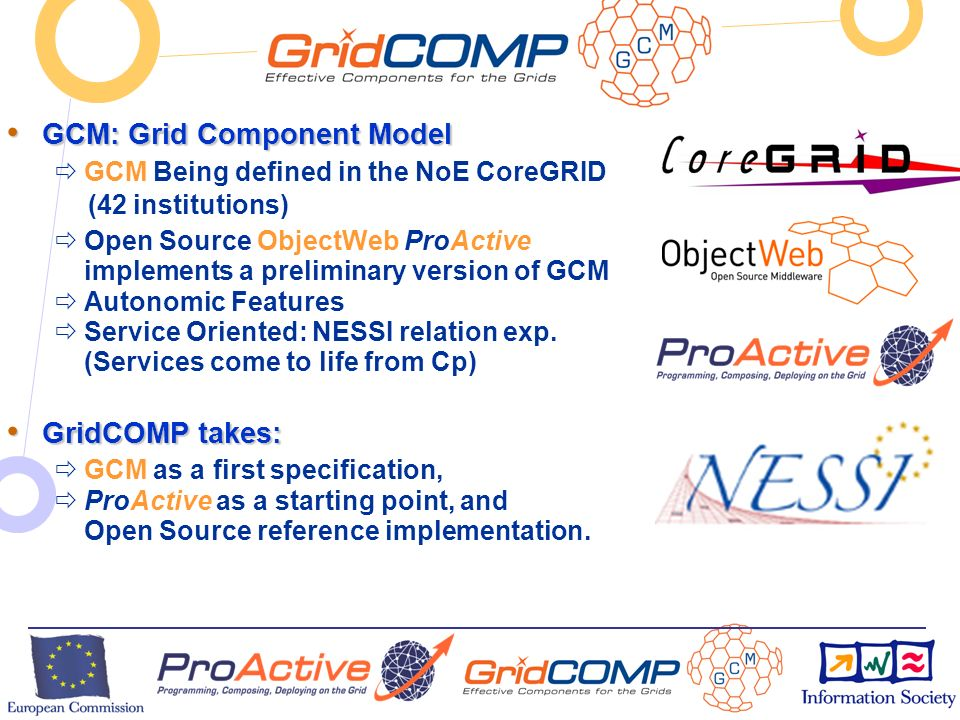 European Commission Directorate-General Information Society Unit F2 – Grid Technologies GCM: Grid Component Model GCM: Grid Component Model GCM Being defined in the NoE CoreGRID (42 institutions) Open Source ObjectWeb ProActive implements a preliminary version of GCM Autonomic Features Service Oriented: NESSI relation exp.