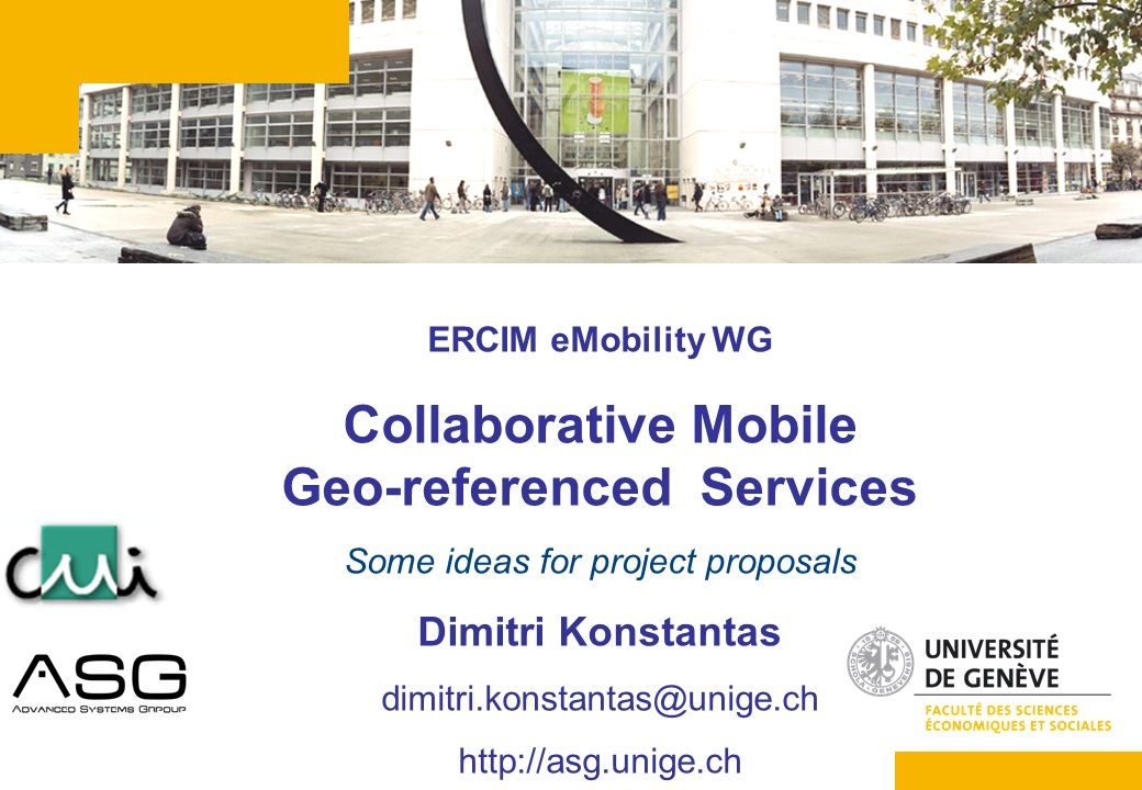 1 ERCIM eMobility WG Collaborative Mobile Geo-referenced Services Some ideas for project proposals Dimitri Konstantas dimitri.konstantas@unige.ch http
