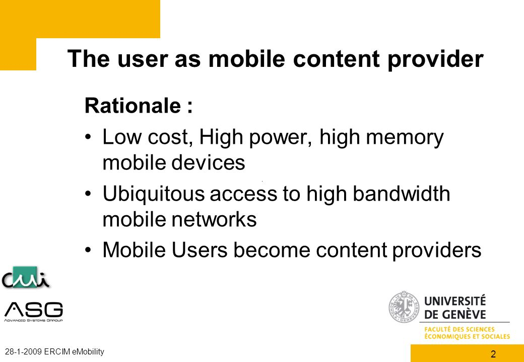 2 28-1-2009 ERCIM eMobility The user as mobile content provider Rationale : Low cost, High power, high memory mobile devices Ubiquitous access to high