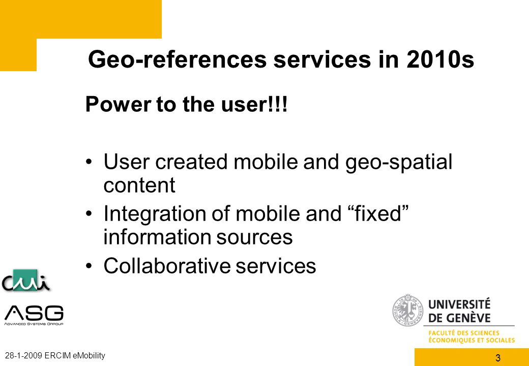 3 28-1-2009 ERCIM eMobility Geo-references services in 2010s Power to the user!!! User created mobile and geo-spatial content Integration of mobile an