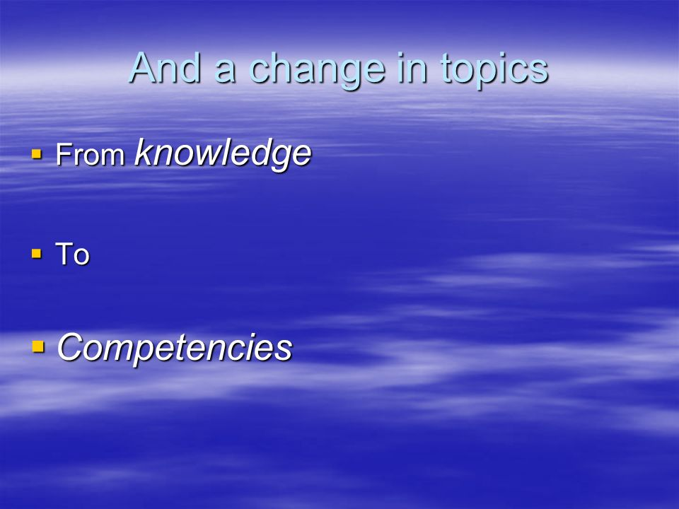 And a change in topics From knowledge From knowledge To To Competencies Competencies