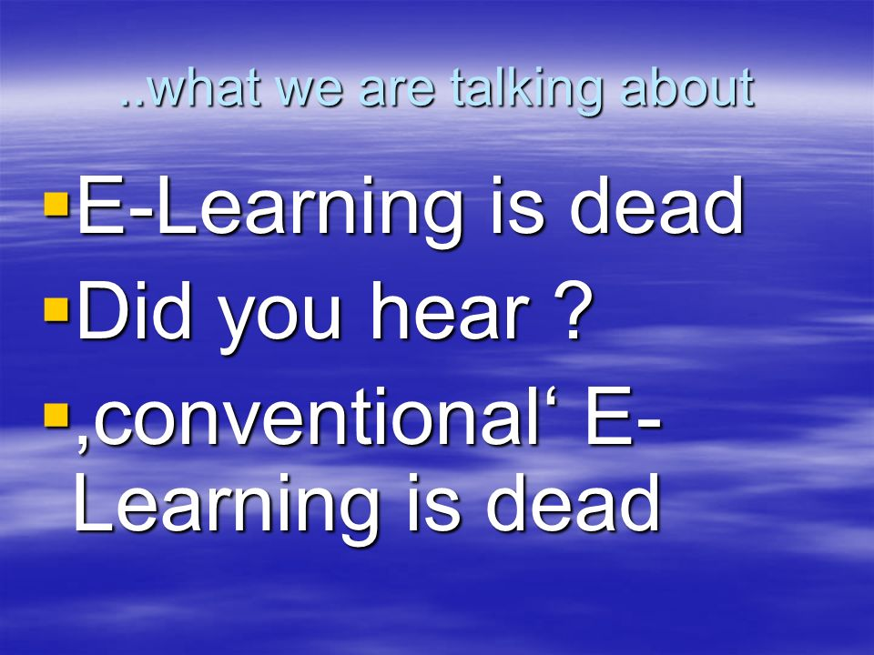 ..what we are talking about E-Learning is dead E-Learning is dead Did you hear .