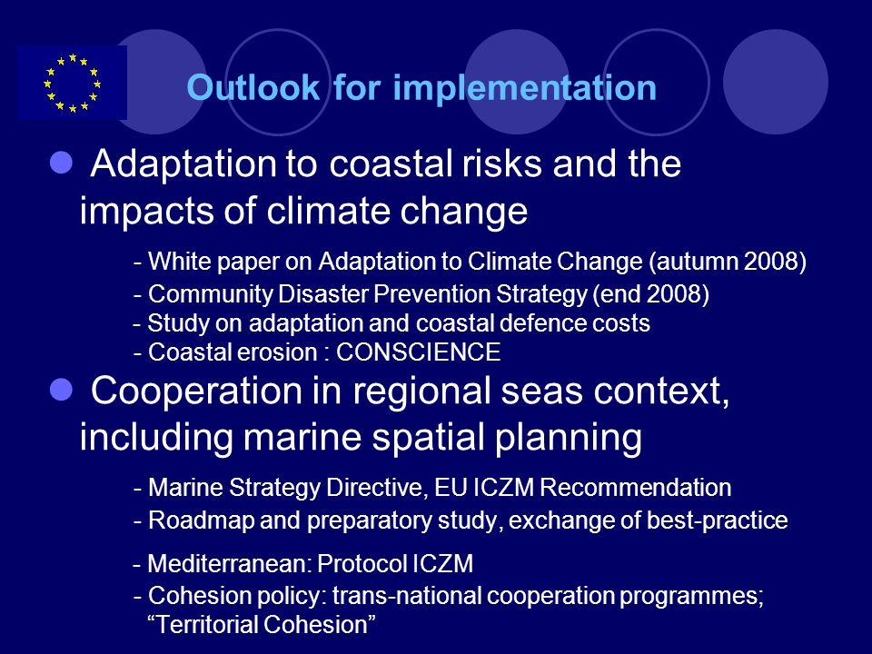 Integrated Coastal Zone Management – Marine Spatial Planning Key Challenges -Strategic, objective led approach -Shared management of common sea-space (multi- use, instead of mere zoning approach) -Innovation, research to promote more efficient use of space and to make uses mutually compatible -Efforts and costs of planning process need to be paid back in clear benefits to stakeholders (e.g.