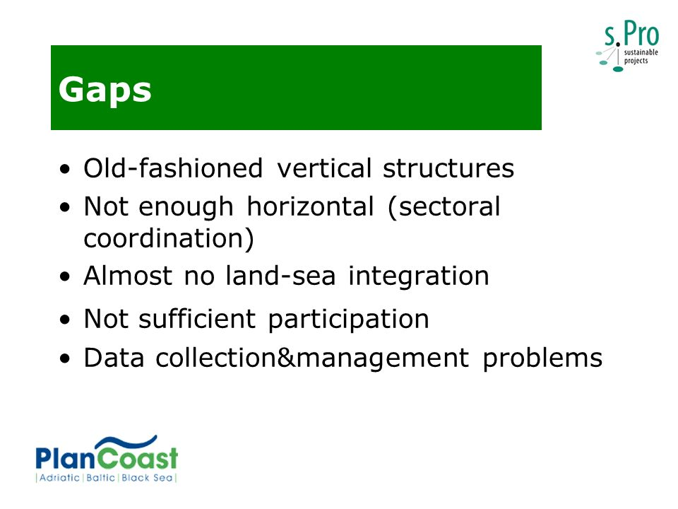 Gaps Old-fashioned vertical structures Not enough horizontal (sectoral coordination) Almost no land-sea integration Not sufficient participation Data collection&management problems
