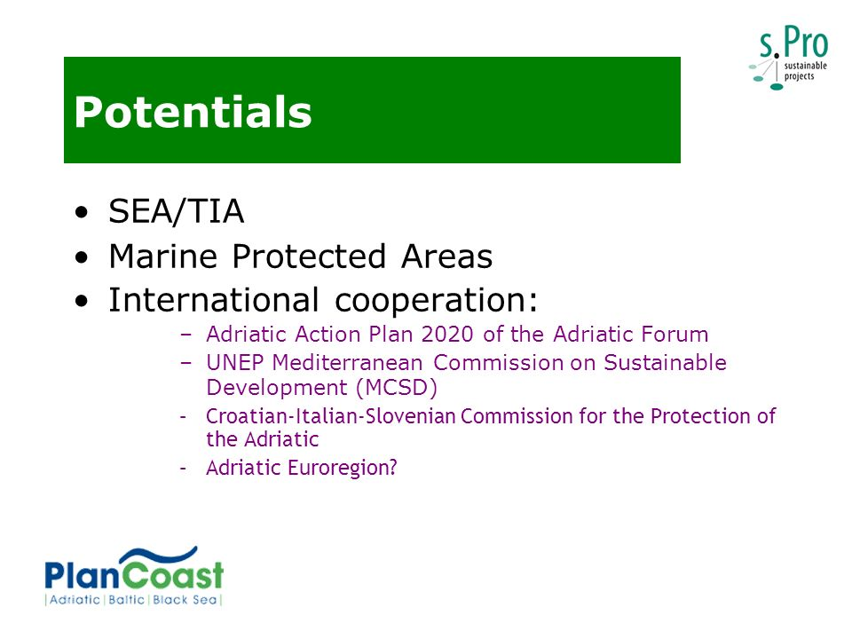 Potentials SEA/TIA Marine Protected Areas International cooperation: –Adriatic Action Plan 2020 of the Adriatic Forum –UNEP Mediterranean Commission on Sustainable Development (MCSD) –Croatian-Italian-Slovenian Commission for the Protection of the Adriatic –Adriatic Euroregion