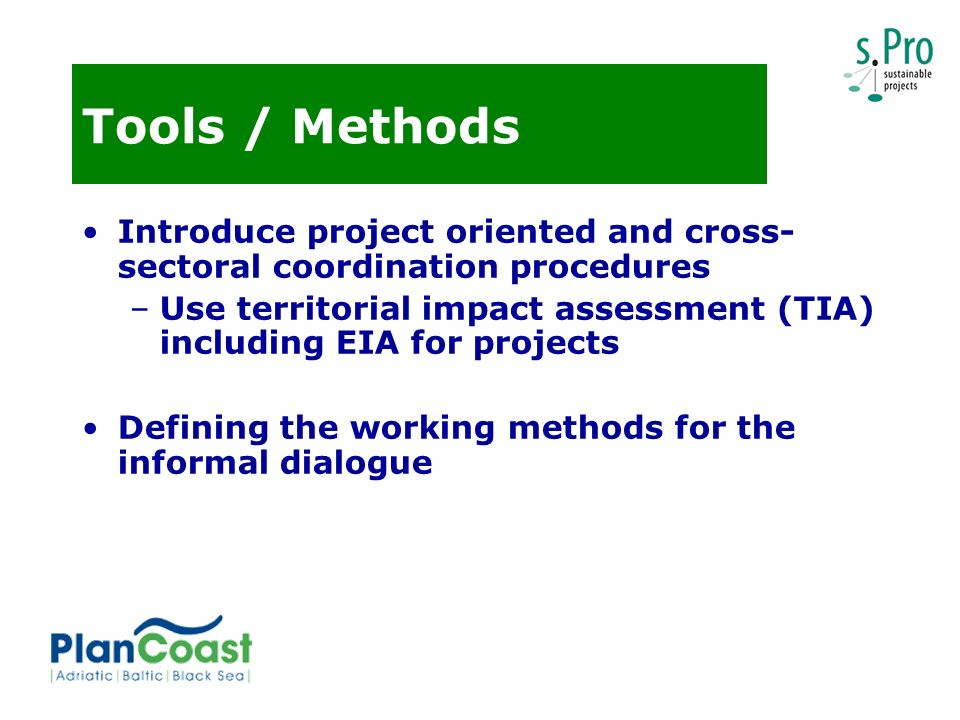 Tools / Methods Introduce project oriented and cross- sectoral coordination procedures –Use territorial impact assessment (TIA) including EIA for projects Defining the working methods for the informal dialogue