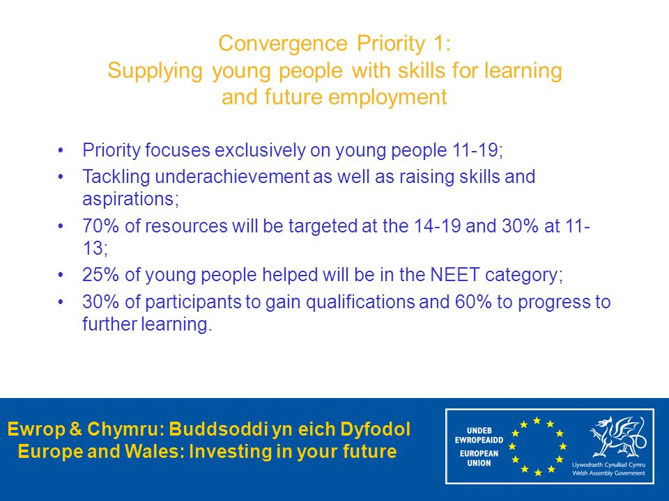 Ewrop & Chymru: Buddsoddi yn eich Dyfodol Europe and Wales: Investing in your future Convergence Priority 1: Supplying young people with skills for le