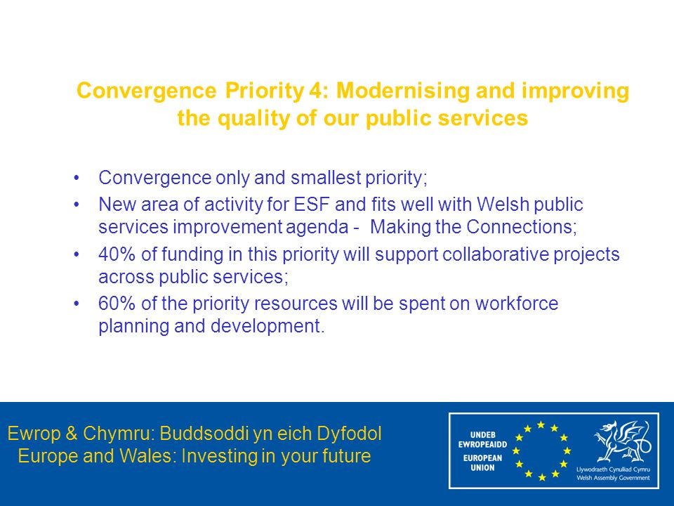 Ewrop & Chymru: Buddsoddi yn eich Dyfodol Europe and Wales: Investing in your future Convergence Priority 4: Modernising and improving the quality of