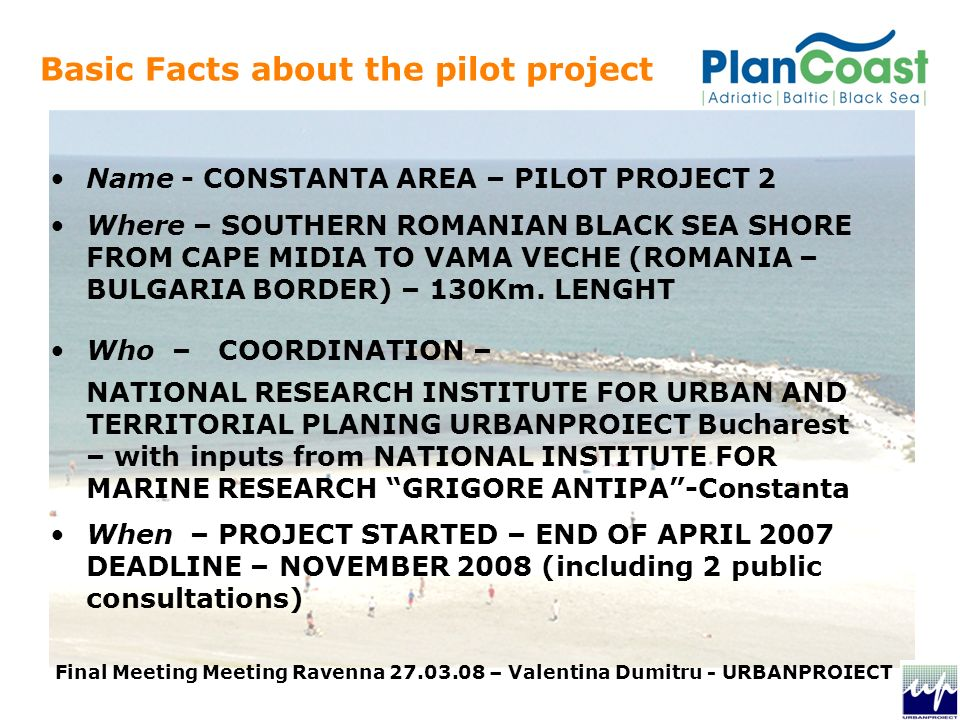 Basic Facts about the pilot project Name - CONSTANTA AREA – PILOT PROJECT 2 Where – SOUTHERN ROMANIAN BLACK SEA SHORE FROM CAPE MIDIA TO VAMA VECHE (ROMANIA – BULGARIA BORDER) – 130Km.