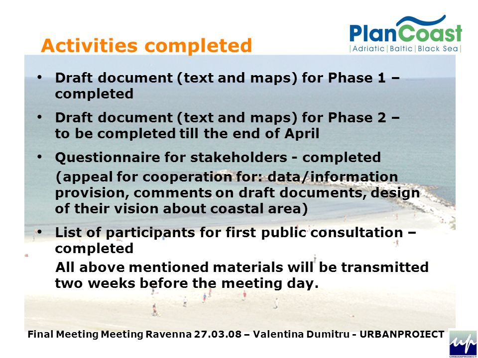 Activities completed Draft document (text and maps) for Phase 1 – completed Draft document (text and maps) for Phase 2 – to be completed till the end of April Questionnaire for stakeholders - completed (appeal for cooperation for: data/information provision, comments on draft documents, design of their vision about coastal area) List of participants for first public consultation – completed All above mentioned materials will be transmitted two weeks before the meeting day.