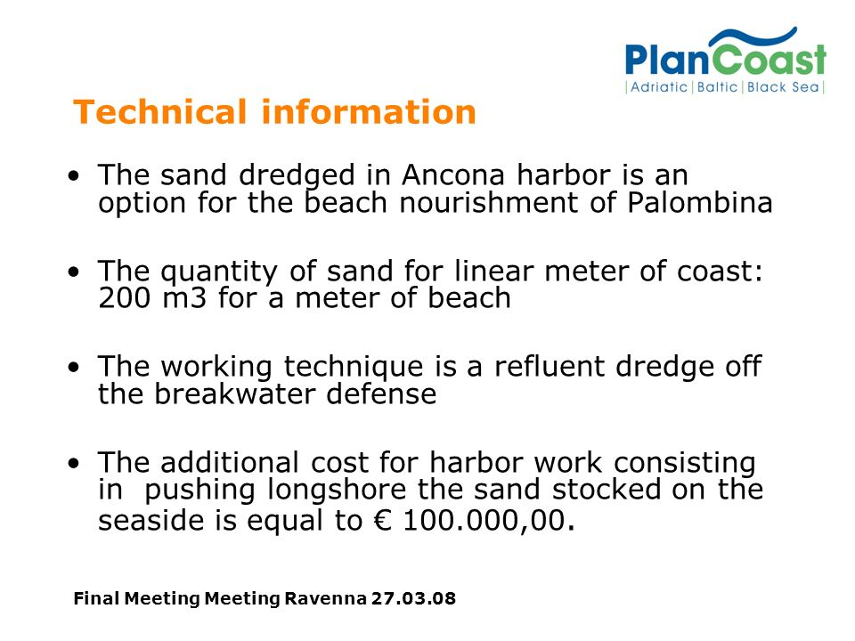 Final Meeting Meeting Ravenna 27.03.08 Technical information The sand dredged in Ancona harbor is an option for the beach nourishment of Palombina The quantity of sand for linear meter of coast: 200 m3 for a meter of beach The working technique is a refluent dredge off the breakwater defense The additional cost for harbor work consisting in pushing longshore the sand stocked on the seaside is equal to 100.000,00.