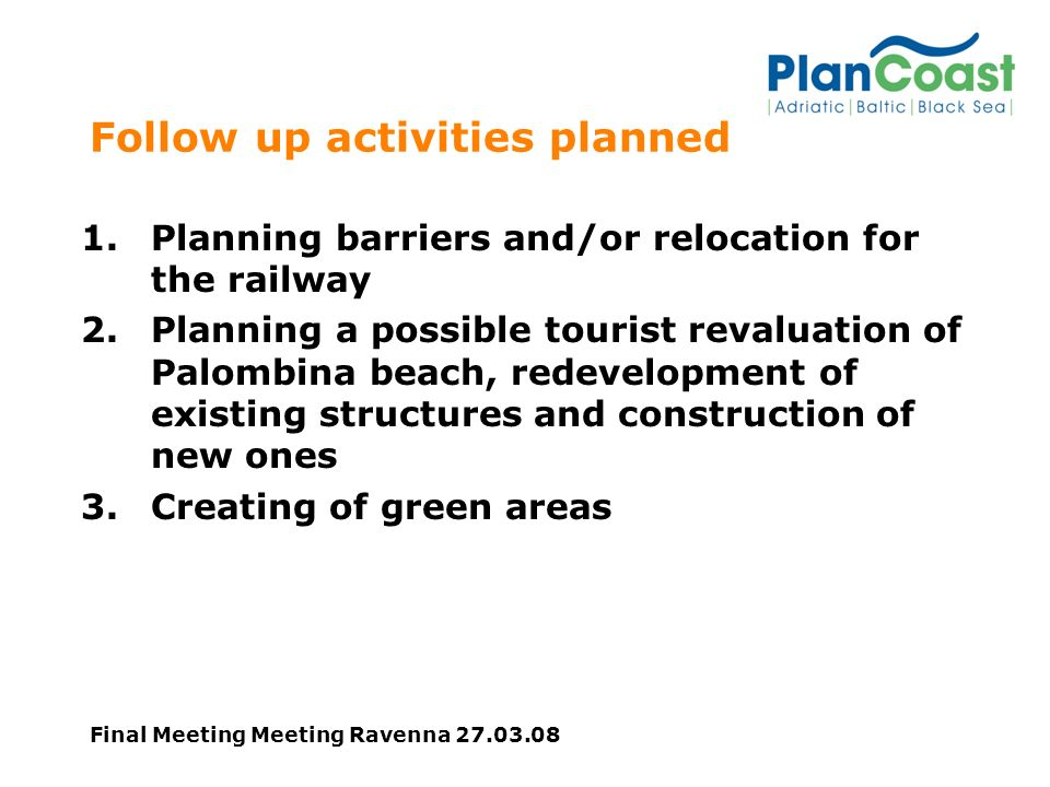 Final Meeting Meeting Ravenna Follow up activities planned 1.Planning barriers and/or relocation for the railway 2.Planning a possible tourist revaluation of Palombina beach, redevelopment of existing structures and construction of new ones 3.Creating of green areas