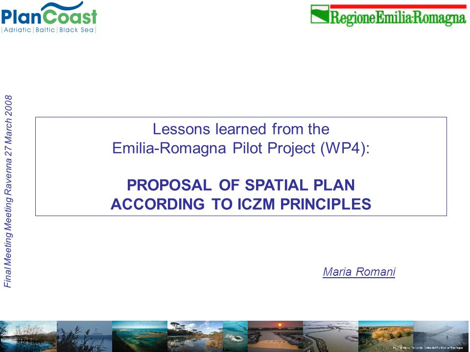 Maria Romani Final Meeting Meeting Ravenna 27 March 2008 Lessons learned from the Emilia-Romagna Pilot Project (WP4): PROPOSAL OF SPATIAL PLAN ACCORDING TO ICZM PRINCIPLES