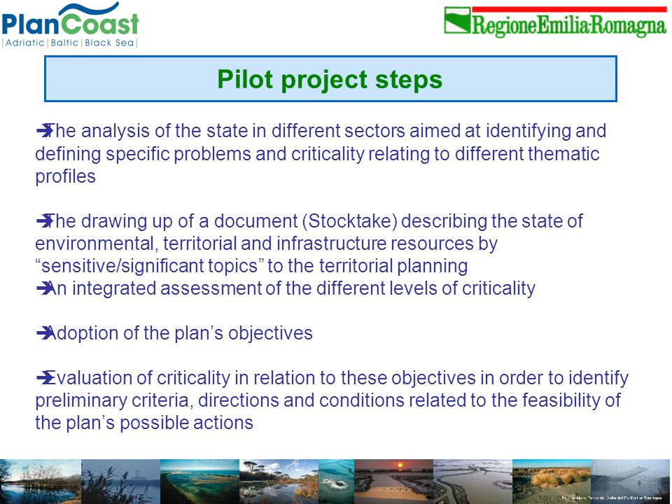 Pilot project steps The analysis of the state in different sectors aimed at identifying and defining specific problems and criticality relating to different thematic profiles The drawing up of a document (Stocktake) describing the state of environmental, territorial and infrastructure resources by sensitive/significant topics to the territorial planning An integrated assessment of the different levels of criticality Adoption of the plans objectives Evaluation of criticality in relation to these objectives in order to identify preliminary criteria, directions and conditions related to the feasibility of the plans possible actions