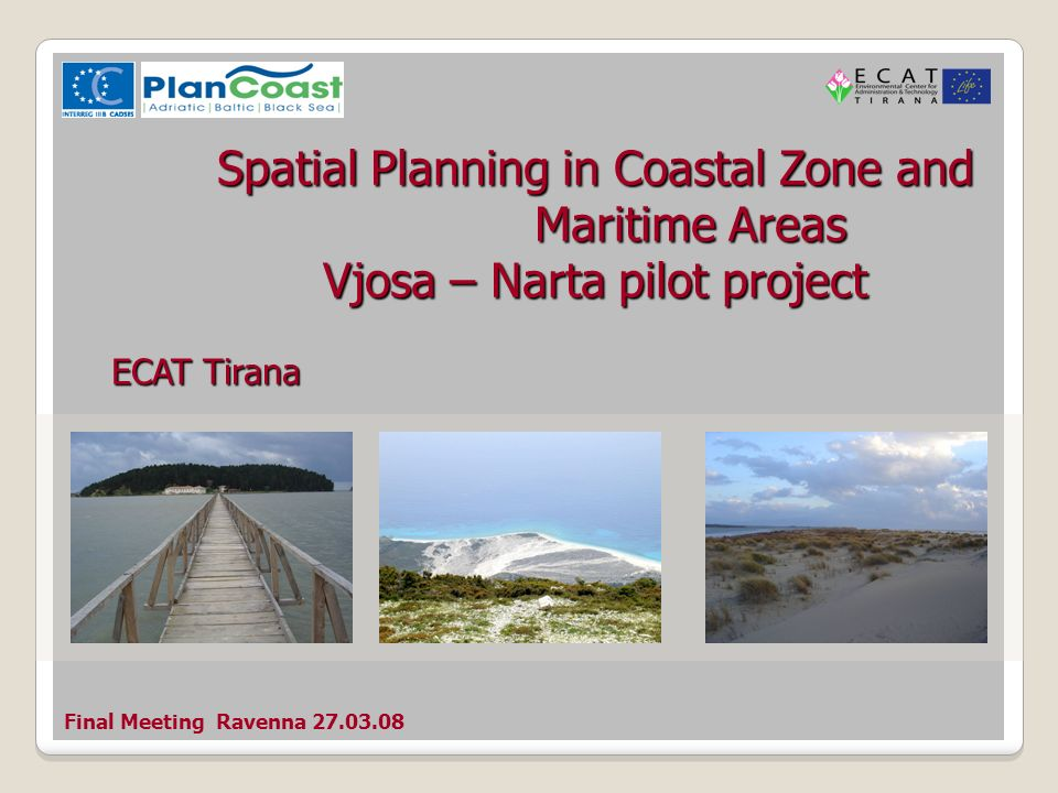 Final Meeting Ravenna 27.03.08 Spatial Planning in Coastal Zone and Maritime Areas Vjosa – Narta pilot project ECAT Tirana