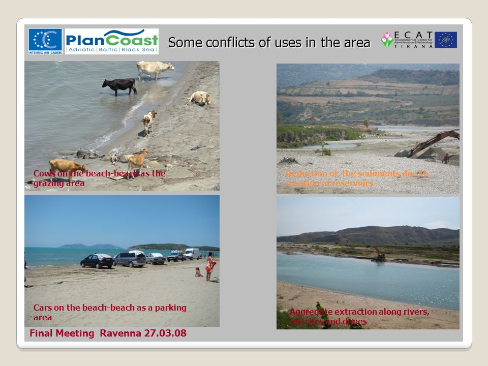 Final Meeting Ravenna 27.03.08 Some conflicts of uses in the area Reduction of the sediments due to creation of reservoirs Aggregate extraction along rivers, beaches and dunes Cars on the beach-beach as a parking area Cows on the beach-beach as the grazing area