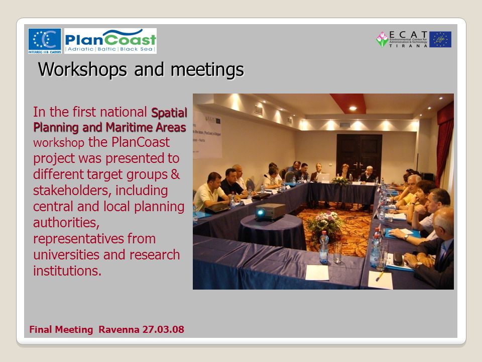 Final Meeting Ravenna Workshops and meetings Spatial Planning and Maritime Areas In the first national Spatial Planning and Maritime Areas workshop the PlanCoast project was presented to different target groups & stakeholders, including central and local planning authorities, representatives from universities and research institutions.