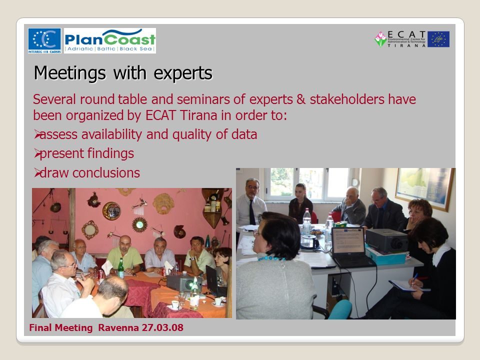 Final Meeting Ravenna Meetings with experts Several round table and seminars of experts & stakeholders have been organized by ECAT Tirana in order to: assess availability and quality of data present findings draw conclusions