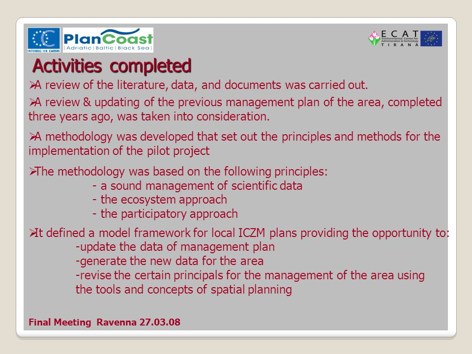Final Meeting Ravenna 27.03.08 Activities completed A questionnaire was prepared to establish how far offshore and inland the boundaries for the area should lie whether there are specific studies, surveys and analysis to be carried out in the short term to support Narta planning establish a rank for the functions defined for the area The questionnaire asked to list three main problems for Narta Lagoon management and respective solutions and stakeholders that should be involved in planning process The questionnaire was completed by local stakeholders along with the group of related most qualified Albanian experts.