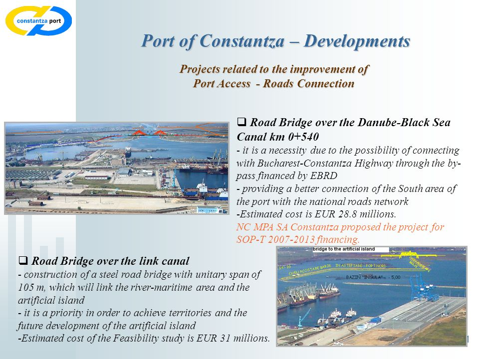 11 Port of Constantza – Developments Projects related to the improvement of Port Access - Roads Connection Road Bridge over the Danube-Black Sea Canal km 0+540 - it is a necessity due to the possibility of connecting with Bucharest-Constantza Highway through the by- pass financed by EBRD - providing a better connection of the South area of the port with the national roads network -Estimated cost is EUR 28.8 millions.