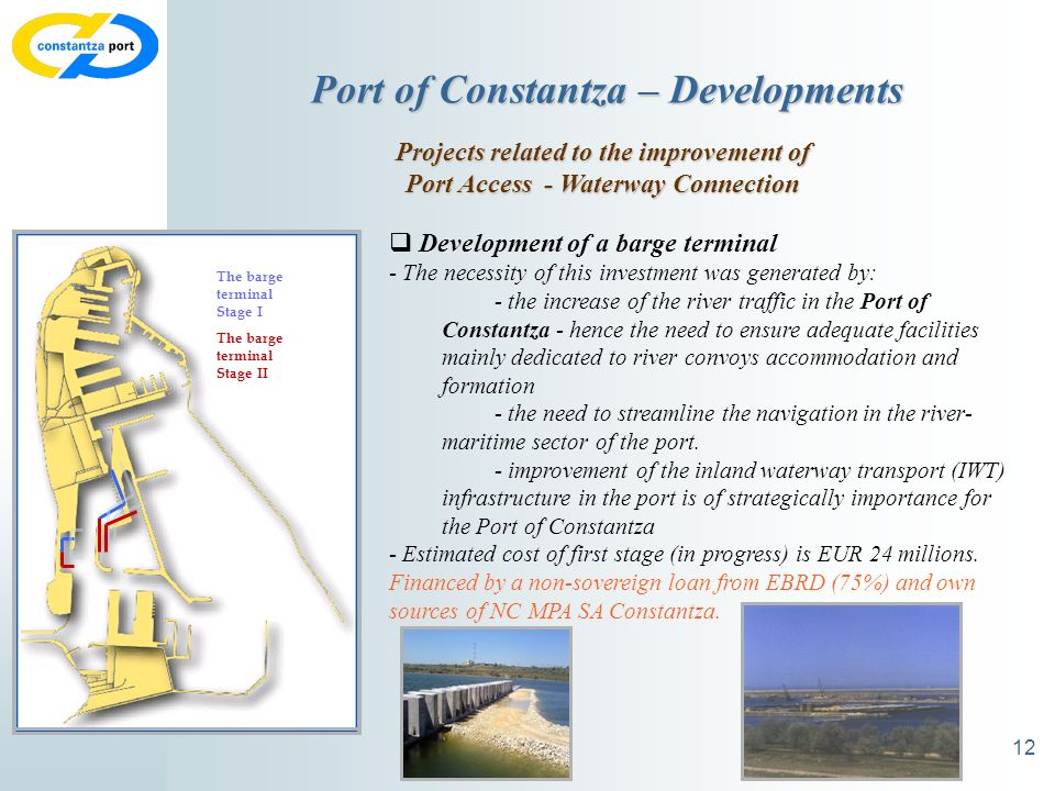 12 Port of Constantza – Developments Projects related to the improvement of Port Access - Waterway Connection Development of a barge terminal - The necessity of this investment was generated by: - the increase of the river traffic in the Port of Constantza - hence the need to ensure adequate facilities mainly dedicated to river convoys accommodation and formation - the need to streamline the navigation in the river- maritime sector of the port.