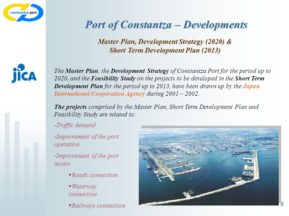 6 Port of Constantza – Developments Master Plan, Development Strategy (2020) & Short Term Development Plan (2013) The Master Plan, the Development Strategy of Constantza Port for the period up to 2020, and the Feasibility Study on the projects to be developed in the Short Term Development Plan for the period up to 2013, have been drawn up by the Japan International Cooperation Agency during 2001 – 2002.