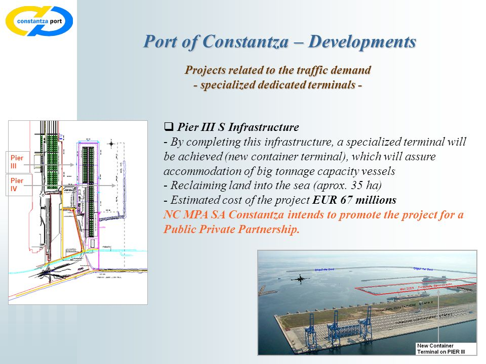 7 Port of Constantza – Developments Projects related to the traffic demand - specialized dedicated terminals - Pier III S Infrastructure - By completing this infrastructure, a specialized terminal will be achieved (new container terminal), which will assure accommodation of big tonnage capacity vessels - Reclaiming land into the sea (aprox.