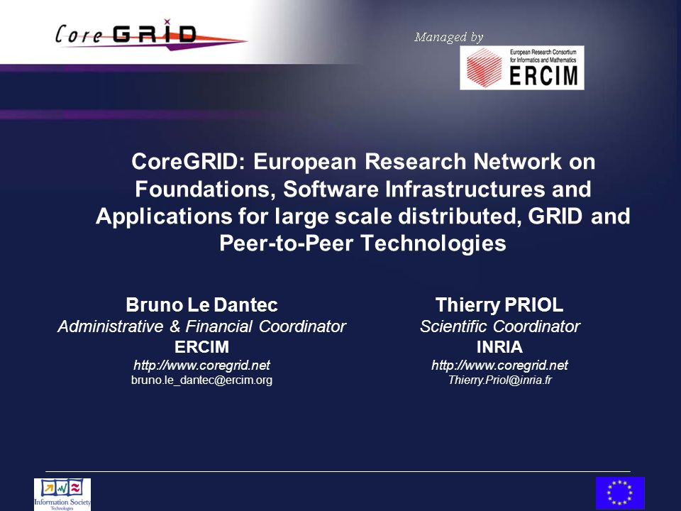 CoreGRID: European Research Network on Foundations, Software Infrastructures and Applications for large scale distributed, GRID and Peer-to-Peer Technologies Thierry PRIOL Scientific Coordinator INRIA http://www.coregrid.net Thierry.Priol@inria.fr Bruno Le Dantec Administrative & Financial Coordinator ERCIM http://www.coregrid.net bruno.le_dantec@ercim.org