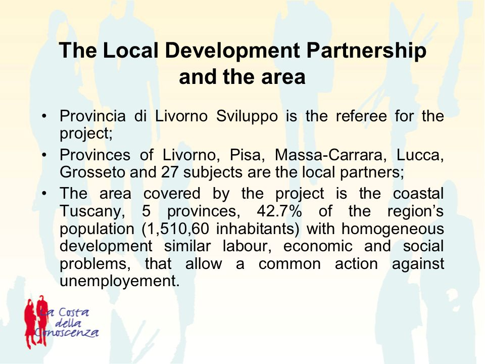 The Local Development Partnership and the area Provincia di Livorno Sviluppo is the referee for the project; Provinces of Livorno, Pisa, Massa-Carrara, Lucca, Grosseto and 27 subjects are the local partners; The area covered by the project is the coastal Tuscany, 5 provinces, 42.7% of the regions population (1,510,60 inhabitants) with homogeneous development similar labour, economic and social problems, that allow a common action against unemployement.