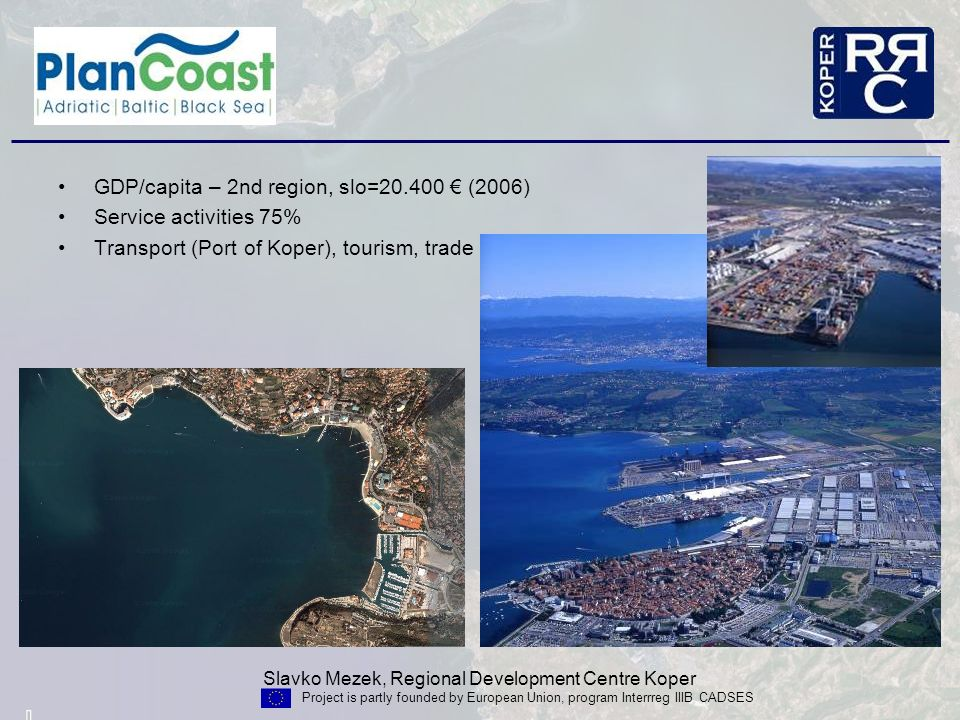 Slavko Mezek, Regional Development Centre Koper Project is partly founded by European Union, program Interrreg IIIB CADSES Limited area (47 km coastline, 180 km2 territorial waters), Shallow north Adriatic/ Bay of Triest (max.50 m, slovenian part – 35 m) Coastal area - national value, Symbolic – window to the world Economic importance, Nature, biodiversity, cultural heritage