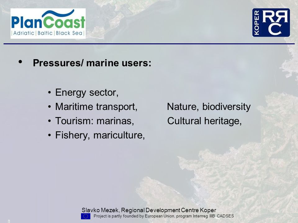 Slavko Mezek, Regional Development Centre Koper Project is partly founded by European Union, program Interrreg IIIB CADSES Pressures/ marine users: Energy sector, Maritime transport, Nature, biodiversity Tourism: marinas, Cultural heritage, Fishery, mariculture,