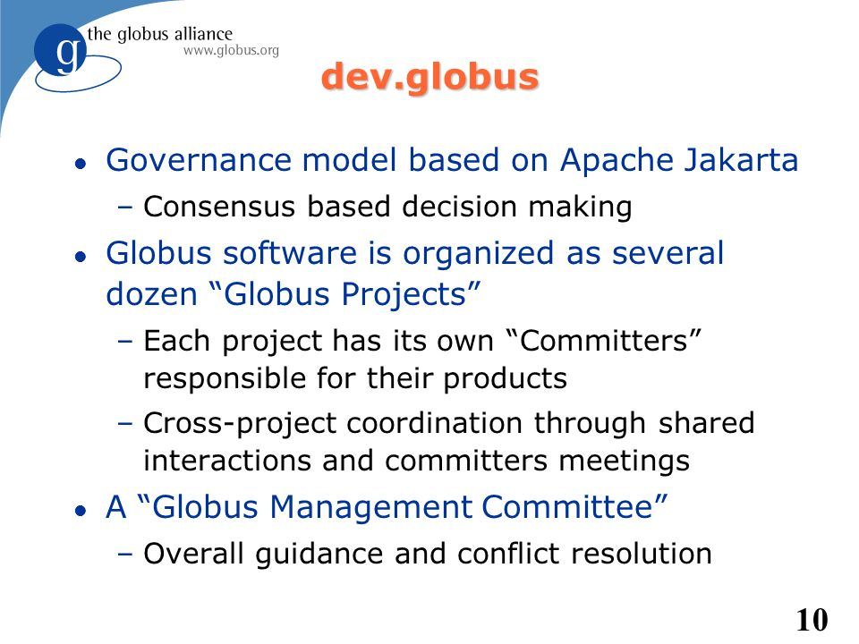 10 dev.globus l Governance model based on Apache Jakarta –Consensus based decision making l Globus software is organized as several dozen Globus Proje