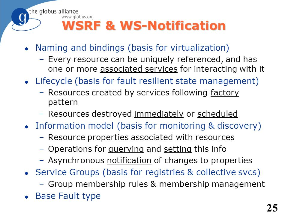 25 WSRF & WS-Notification l Naming and bindings (basis for virtualization) –Every resource can be uniquely referenced, and has one or more associated