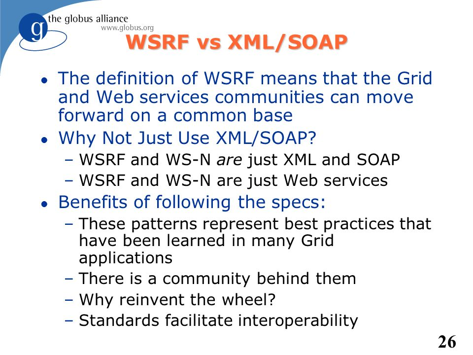 26 WSRF vs XML/SOAP l The definition of WSRF means that the Grid and Web services communities can move forward on a common base l Why Not Just Use XML