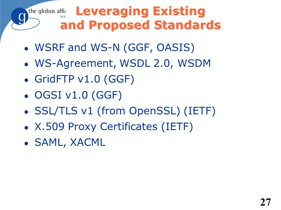 27 Leveraging Existing and Proposed Standards l WSRF and WS-N (GGF, OASIS) l WS-Agreement, WSDL 2.0, WSDM l GridFTP v1.0 (GGF) l OGSI v1.0 (GGF) l SSL