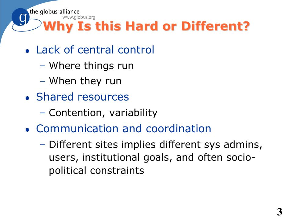 3 Why Is this Hard or Different? l Lack of central control –Where things run –When they run l Shared resources –Contention, variability l Communicatio
