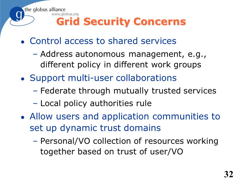 32 Grid Security Concerns l Control access to shared services –Address autonomous management, e.g., different policy in different work groups l Suppor