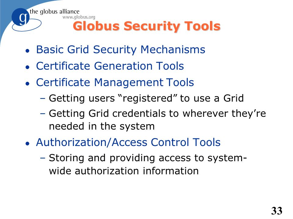 33 Globus Security Tools l Basic Grid Security Mechanisms l Certificate Generation Tools l Certificate Management Tools –Getting users registered to u