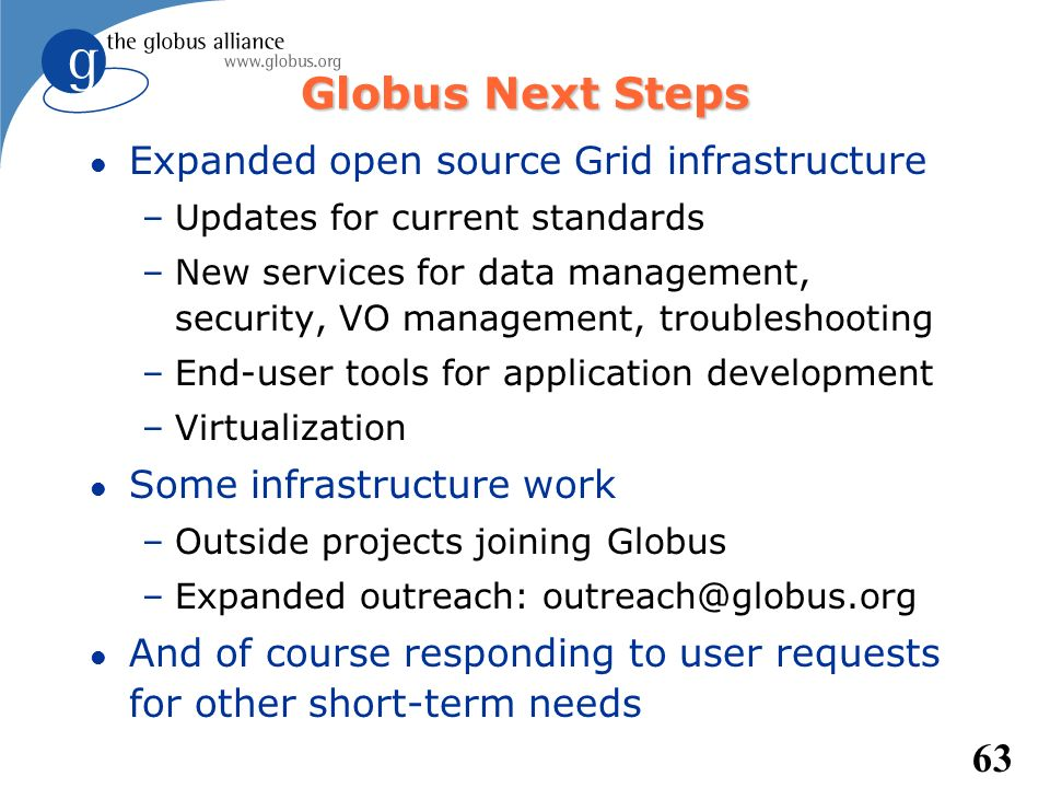 63 Globus Next Steps l Expanded open source Grid infrastructure –Updates for current standards –New services for data management, security, VO managem