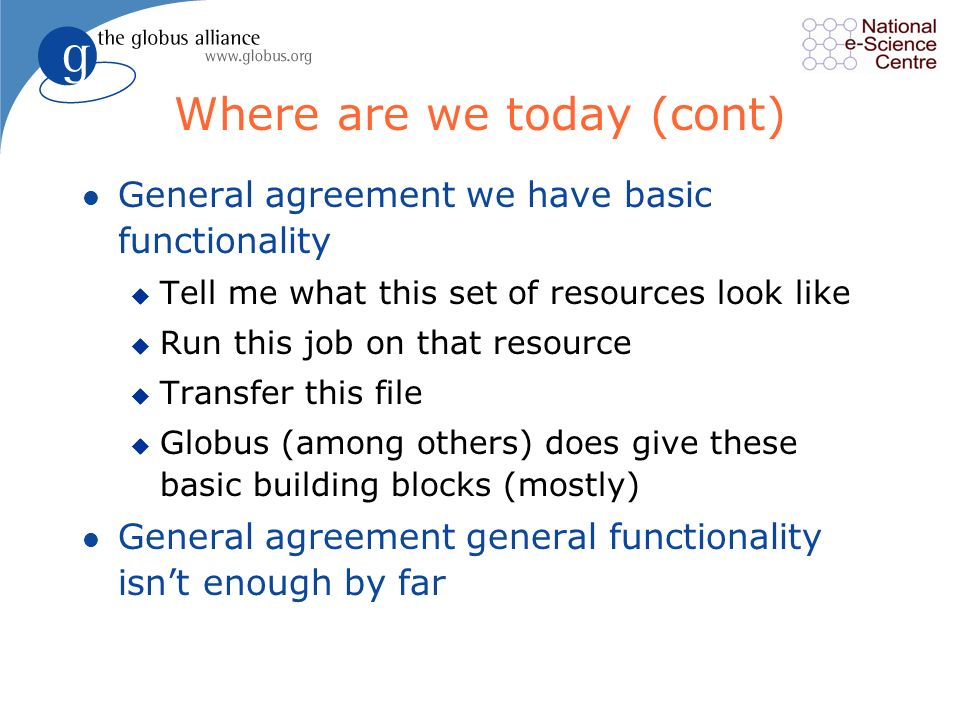 Where are we today (cont) l General agreement we have basic functionality u Tell me what this set of resources look like u Run this job on that resource u Transfer this file u Globus (among others) does give these basic building blocks (mostly) l General agreement general functionality isnt enough by far