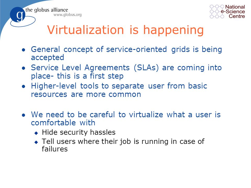 Virtualization is happening l General concept of service-oriented grids is being accepted l Service Level Agreements (SLAs) are coming into place- this is a first step l Higher-level tools to separate user from basic resources are more common l We need to be careful to virtualize what a user is comfortable with u Hide security hassles u Tell users where their job is running in case of failures