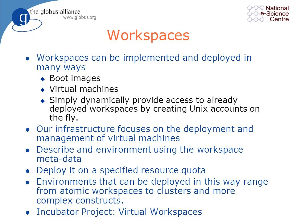 Workspaces l Workspaces can be implemented and deployed in many ways u Boot images u Virtual machines u Simply dynamically provide access to already deployed workspaces by creating Unix accounts on the fly.