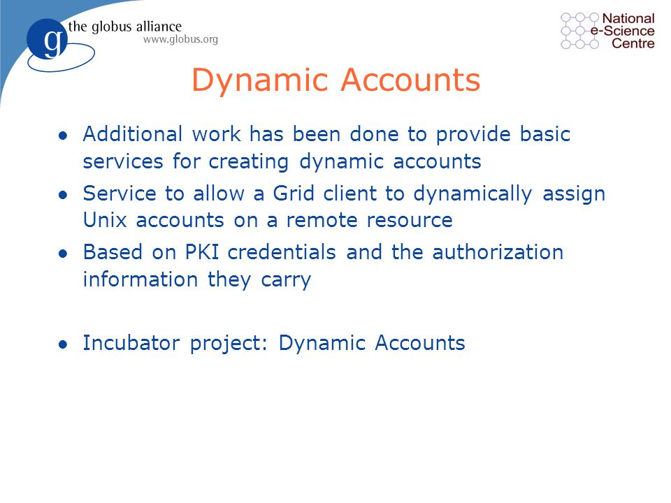Dynamic Accounts l Additional work has been done to provide basic services for creating dynamic accounts l Service to allow a Grid client to dynamically assign Unix accounts on a remote resource l Based on PKI credentials and the authorization information they carry l Incubator project: Dynamic Accounts
