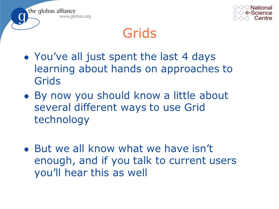 Grids l Youve all just spent the last 4 days learning about hands on approaches to Grids l By now you should know a little about several different ways to use Grid technology l But we all know what we have isnt enough, and if you talk to current users youll hear this as well