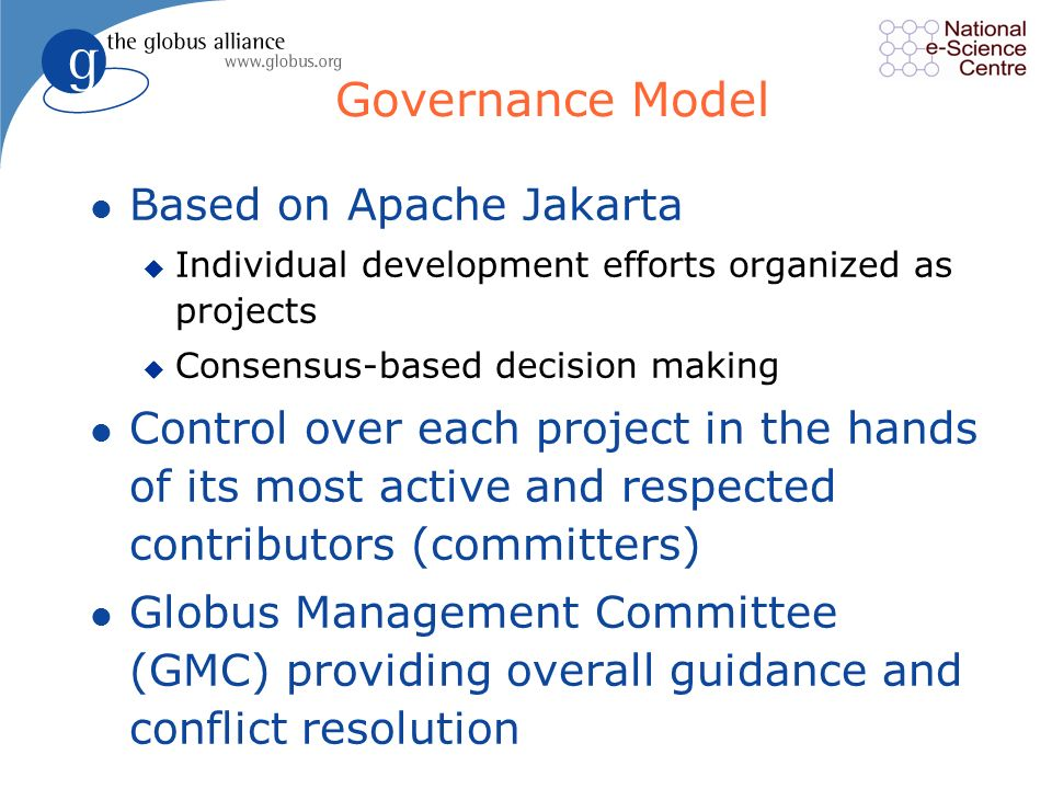 Governance Model l Based on Apache Jakarta u Individual development efforts organized as projects u Consensus-based decision making l Control over each project in the hands of its most active and respected contributors (committers) l Globus Management Committee (GMC) providing overall guidance and conflict resolution