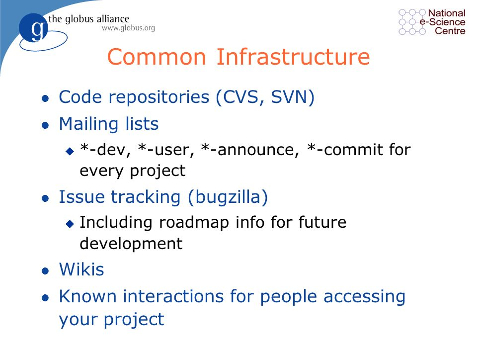 Common Infrastructure l Code repositories (CVS, SVN) l Mailing lists u *-dev, *-user, *-announce, *-commit for every project l Issue tracking (bugzilla) u Including roadmap info for future development l Wikis l Known interactions for people accessing your project