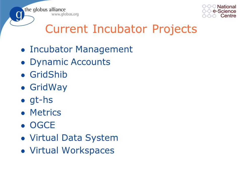 Current Incubator Projects l Incubator Management l Dynamic Accounts l GridShib l GridWay l gt-hs l Metrics l OGCE l Virtual Data System l Virtual Workspaces