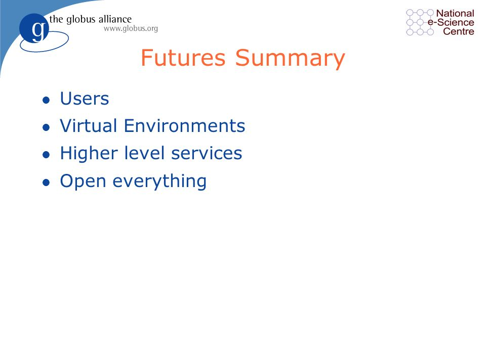 Futures Summary l Users l Virtual Environments l Higher level services l Open everything