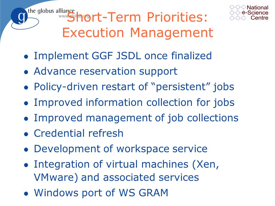 Short-Term Priorities: Execution Management l Implement GGF JSDL once finalized l Advance reservation support l Policy-driven restart of persistent jobs l Improved information collection for jobs l Improved management of job collections l Credential refresh l Development of workspace service l Integration of virtual machines (Xen, VMware) and associated services l Windows port of WS GRAM