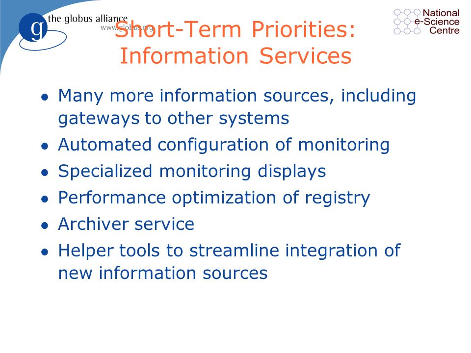 Short-Term Priorities: Information Services l Many more information sources, including gateways to other systems l Automated configuration of monitoring l Specialized monitoring displays l Performance optimization of registry l Archiver service l Helper tools to streamline integration of new information sources